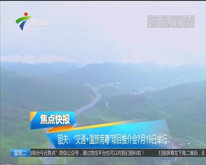 """韶关:""""交通+温旅南粤""""项目推介会7月19日举行"""