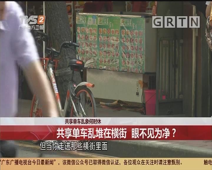 共享单车乱象何时休 共享单车乱堆在横街 眼不见为净?