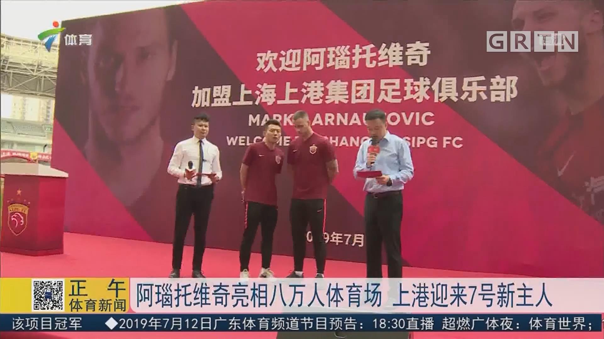 阿瑙托维奇亮相八万人体育场 上港迎来7号新主人