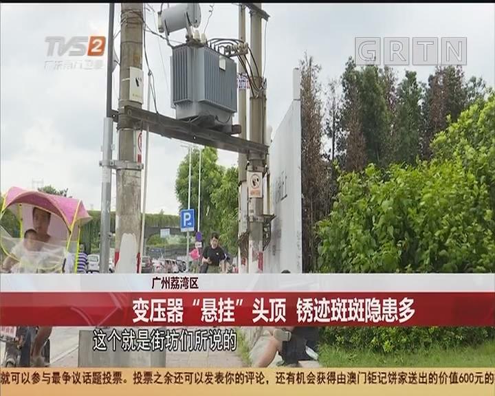 """广州荔湾区:变压器""""悬挂""""头顶 锈迹斑斑隐患多"""