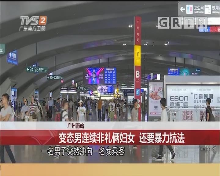 广州南站:变态男连续非礼俩妇女 还要暴力抗法