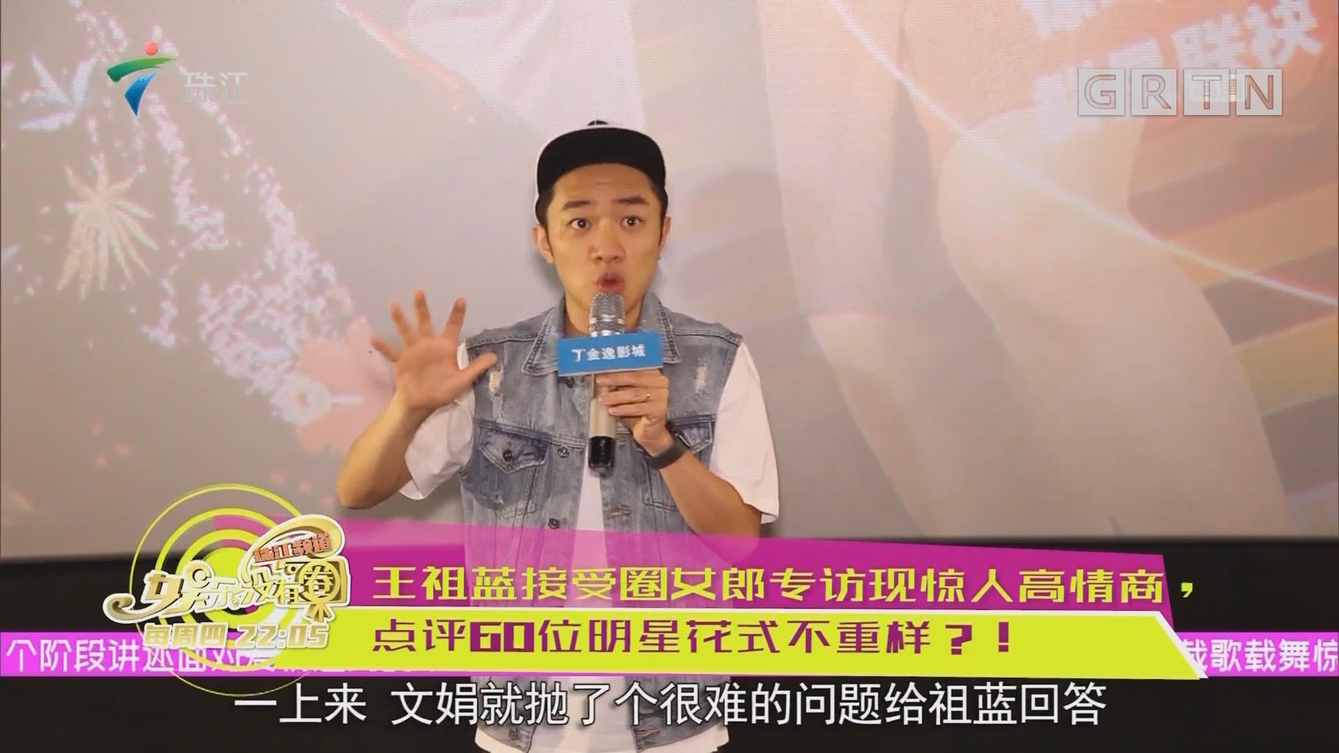 王祖蓝接受圈女郎专访现惊人高情商,点评60位明星花式不重样?!