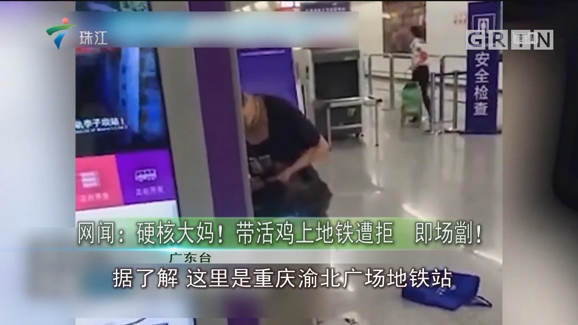 网闻:硬核大妈!带活鸡上地铁遭拒 即场劏!