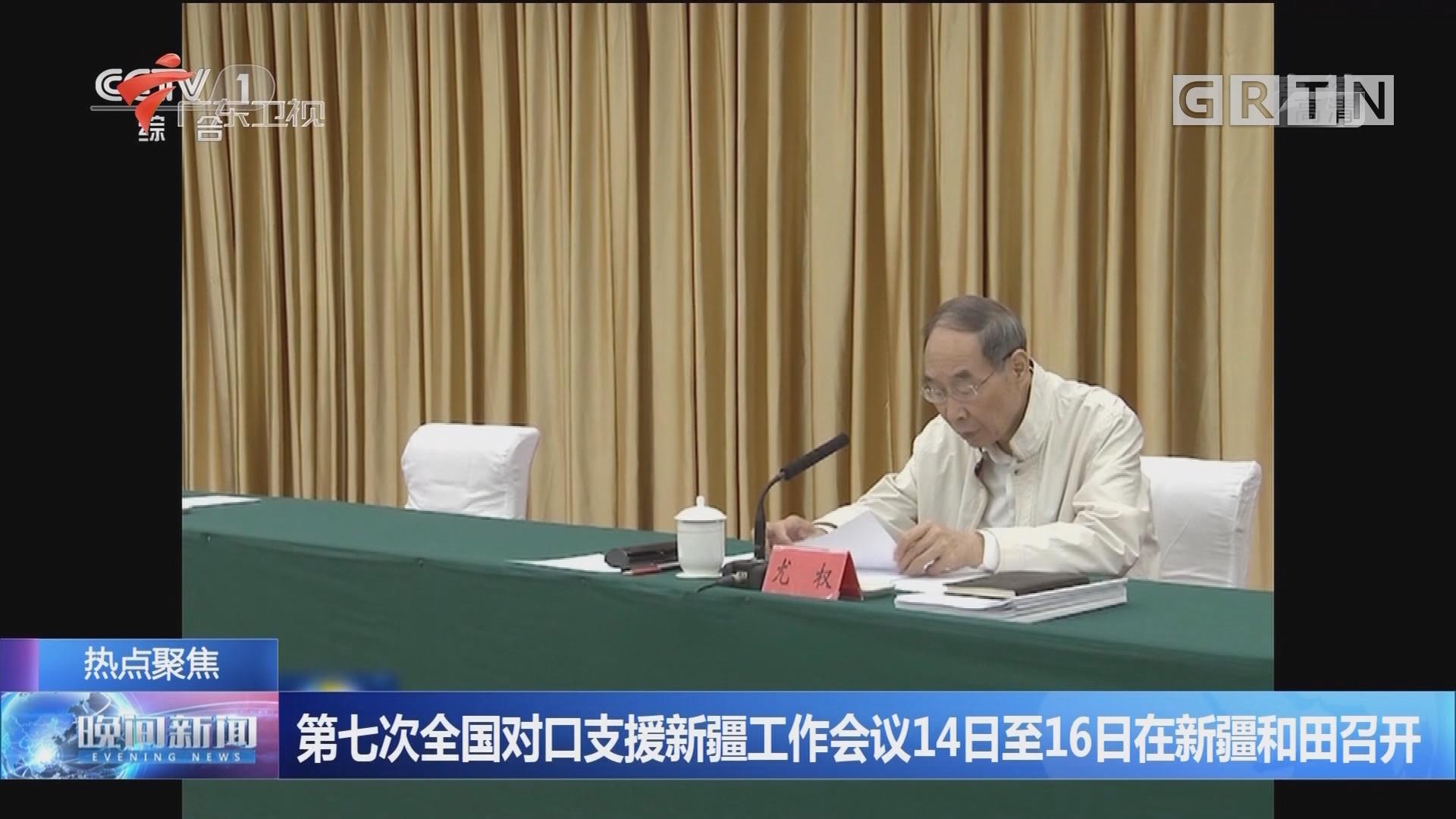 第七次全国对口支援新疆工作会议14日至16日在新疆和田召开