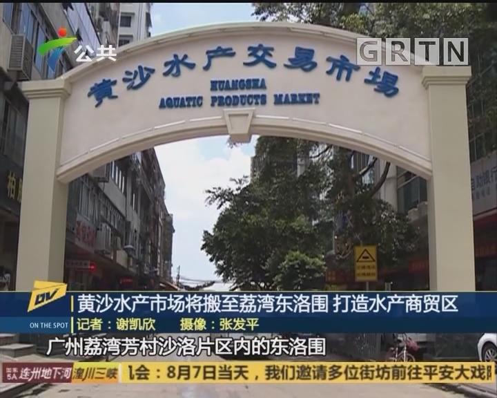黄沙水产市场将搬至荔湾东洛围 打造水产商贸区