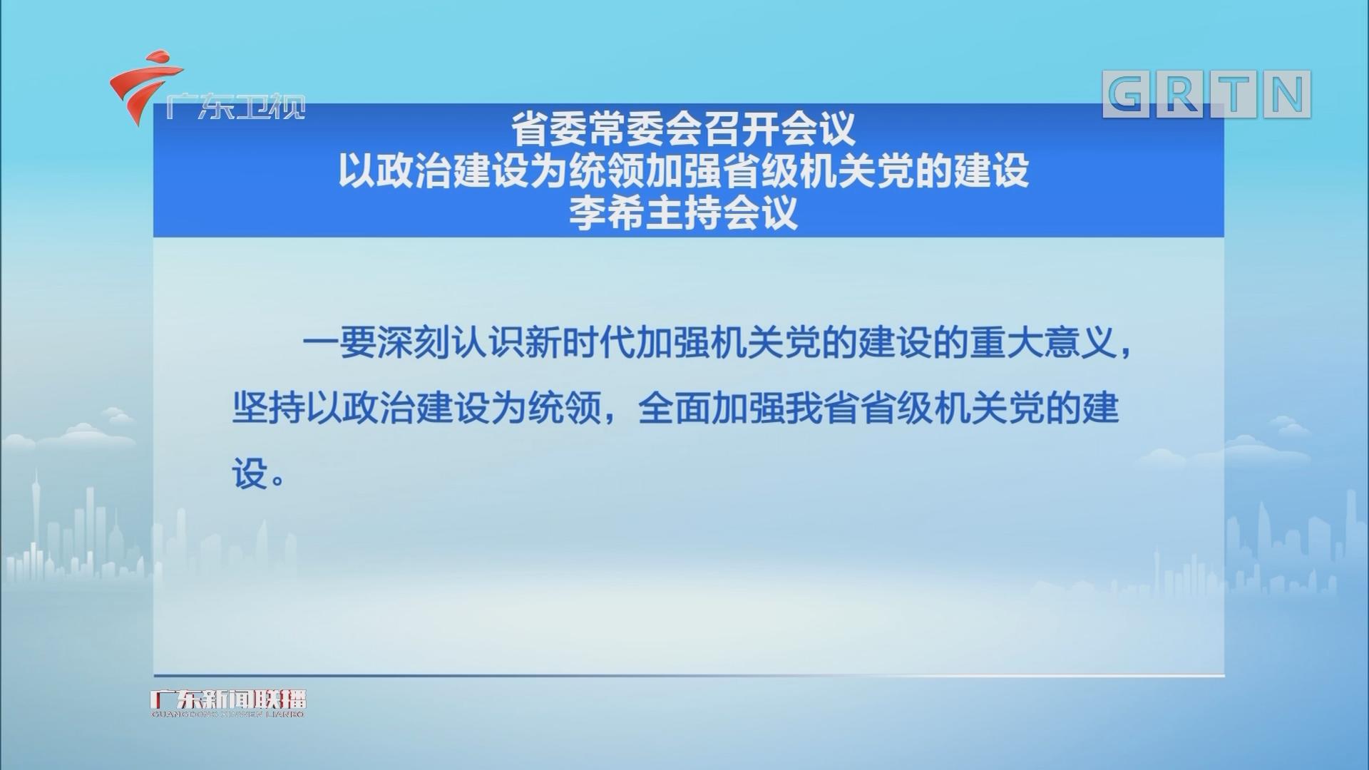 省委常委会召开会议 以政治建设为统领加强省级机关党的建设 李希主持会议