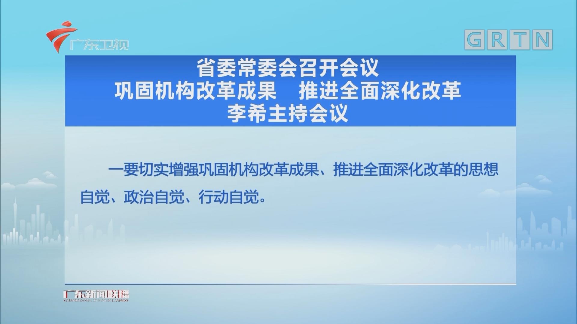 省委常委会召开会议 巩固机构改革成果 推进全面深化改革 李希主持会议