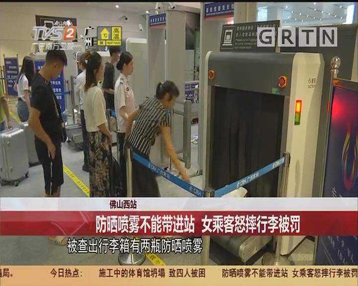 佛山西站:防晒喷雾不能带进站 女乘客怒摔行李被罚