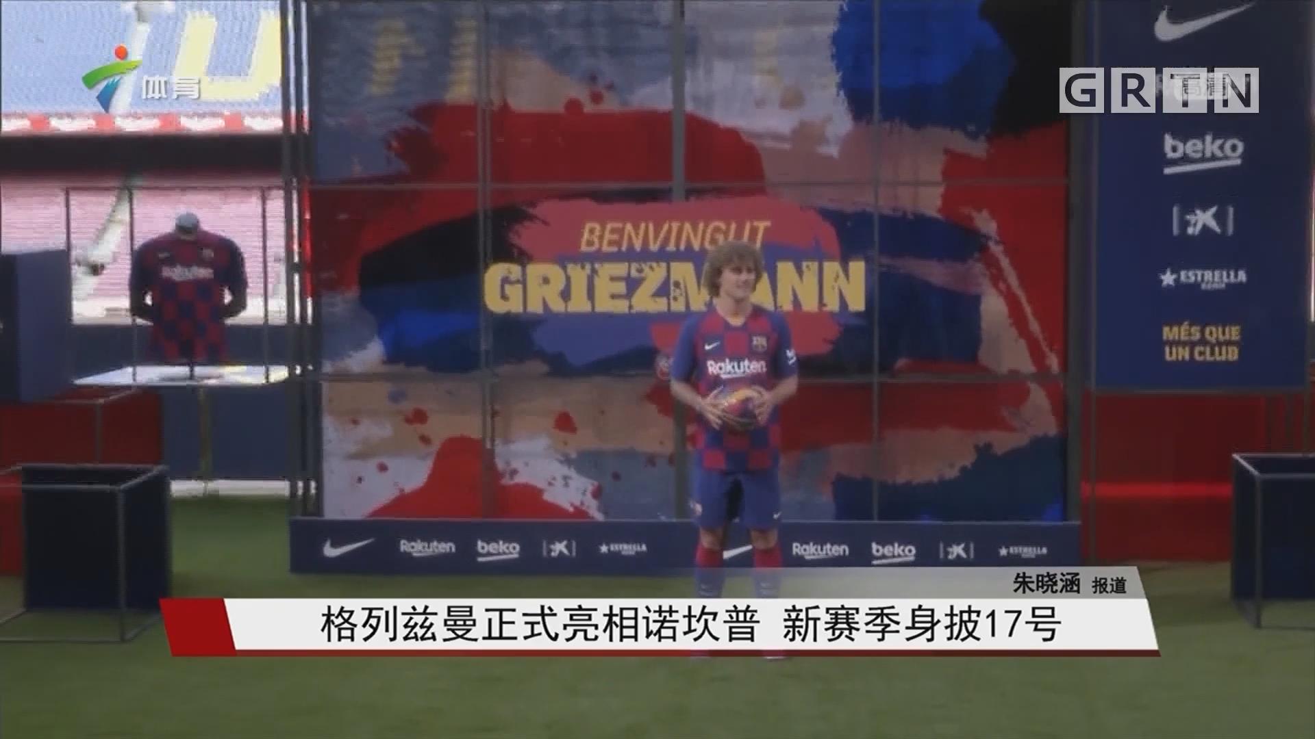 格列兹曼正式亮相诺坎普 新赛季身披17号