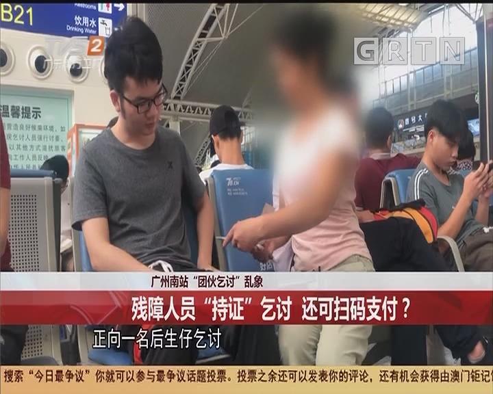 """广州南站""""团伙乞讨""""乱象:残障人员""""持证""""乞讨 还可扫码支付?"""