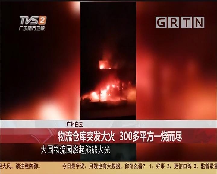广州白云:物流仓库突发大火 300多平方一烧而尽