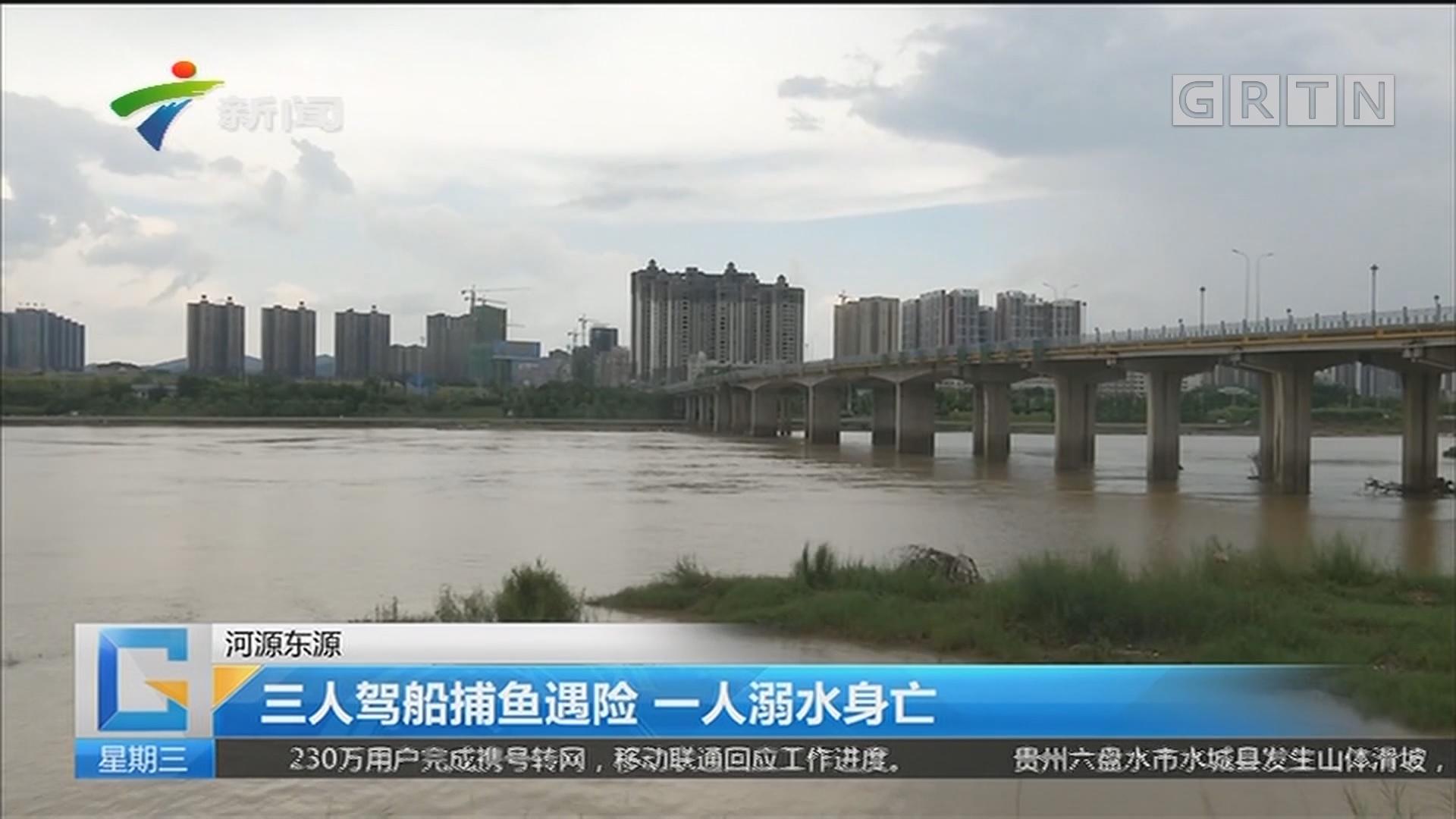 河源东源:三人驾船捕鱼遇险 一人溺水身亡