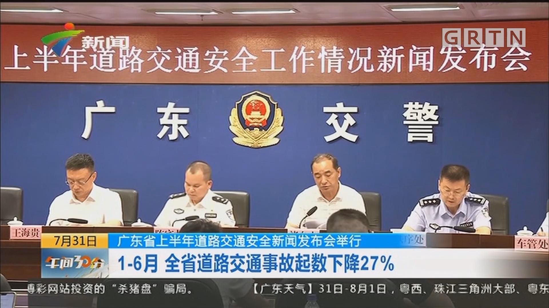 广东省上半年道路交通安全新闻发布会举行:1-6月 全省道路交通事故起数下降27%