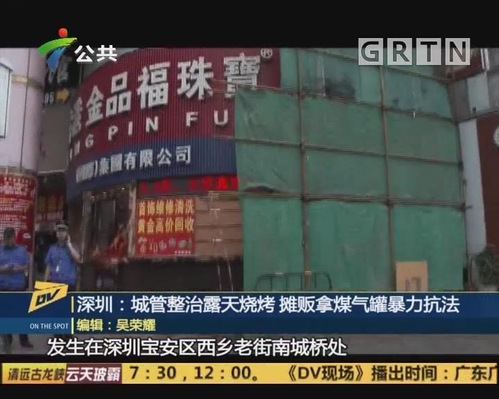 深圳:城管整治露天烧烤 摊贩拿煤气罐暴力抗法