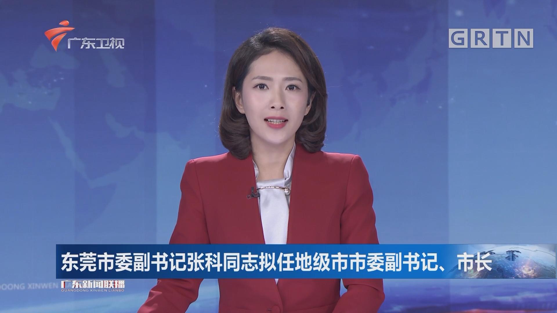 东莞市委副书记张科同志拟任地级市市委副书记、市长