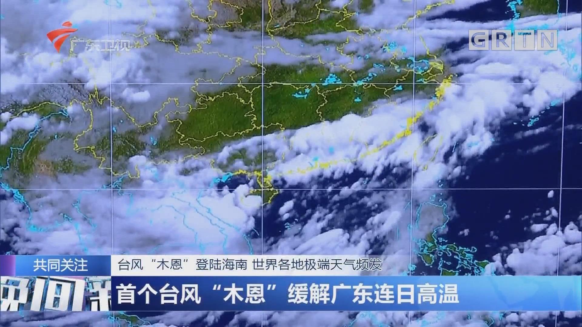 """台风""""木恩""""登陆海南 世界各地极端天气频发:首个台风""""木恩""""缓解广东连日高温"""