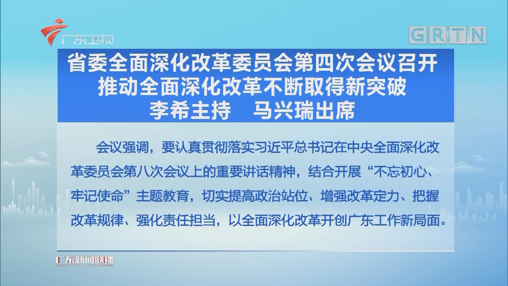 省委全面深化改革委员会第四次会议召开 推动全面深化改革不断取得新突破 李希主持 马兴瑞出席