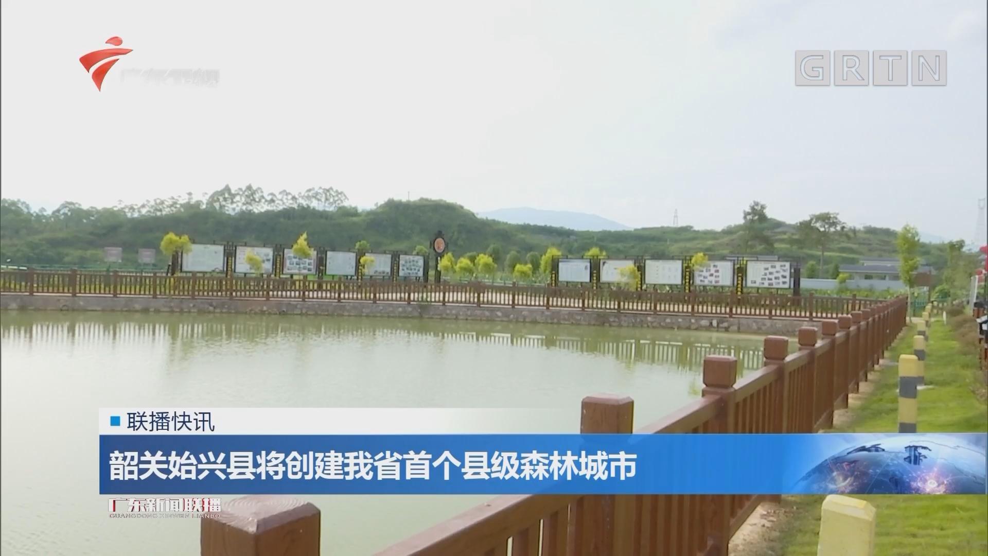 韶关始兴县将创建我省首个县级森林城市