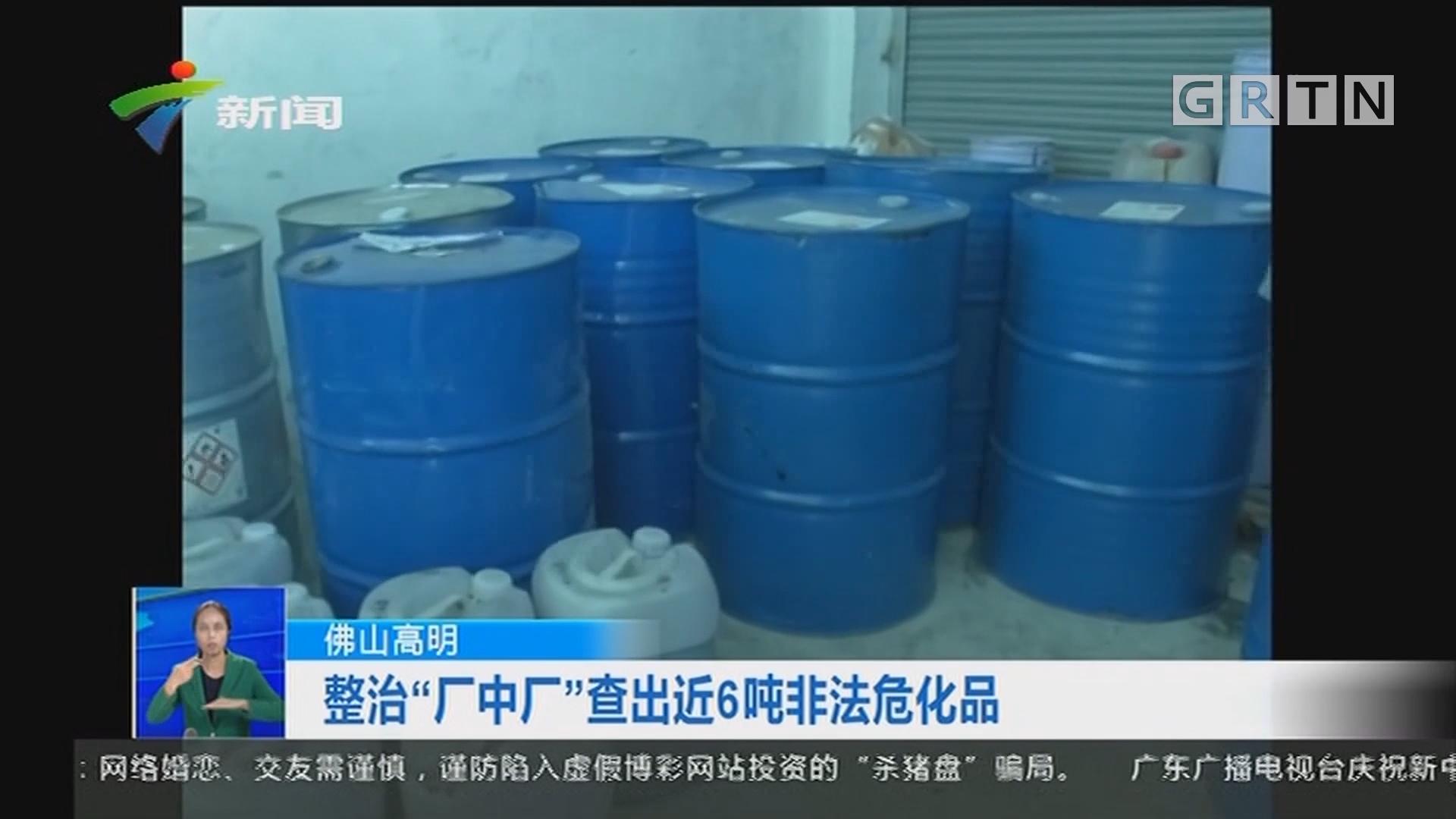 """佛山高明:整治""""厂中厂""""查出近6吨非法危化品"""