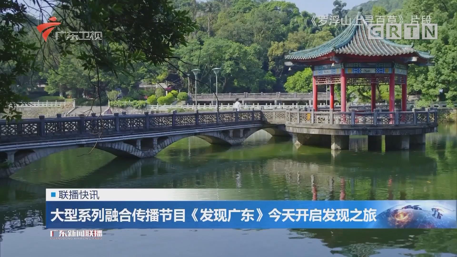 大型系列融合传播节目《发现广东》今天开启发现之旅