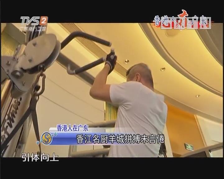 香港人在广东:香江名厨羊城拼搏未言倦