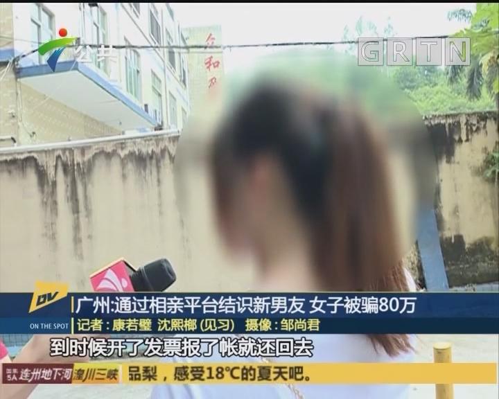 广州通过相亲平台结识新男友 女子被骗80万