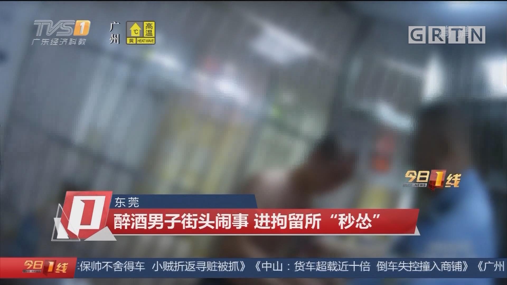 """东莞:醉酒男子街头闹事 进拘留所""""秒怂"""""""