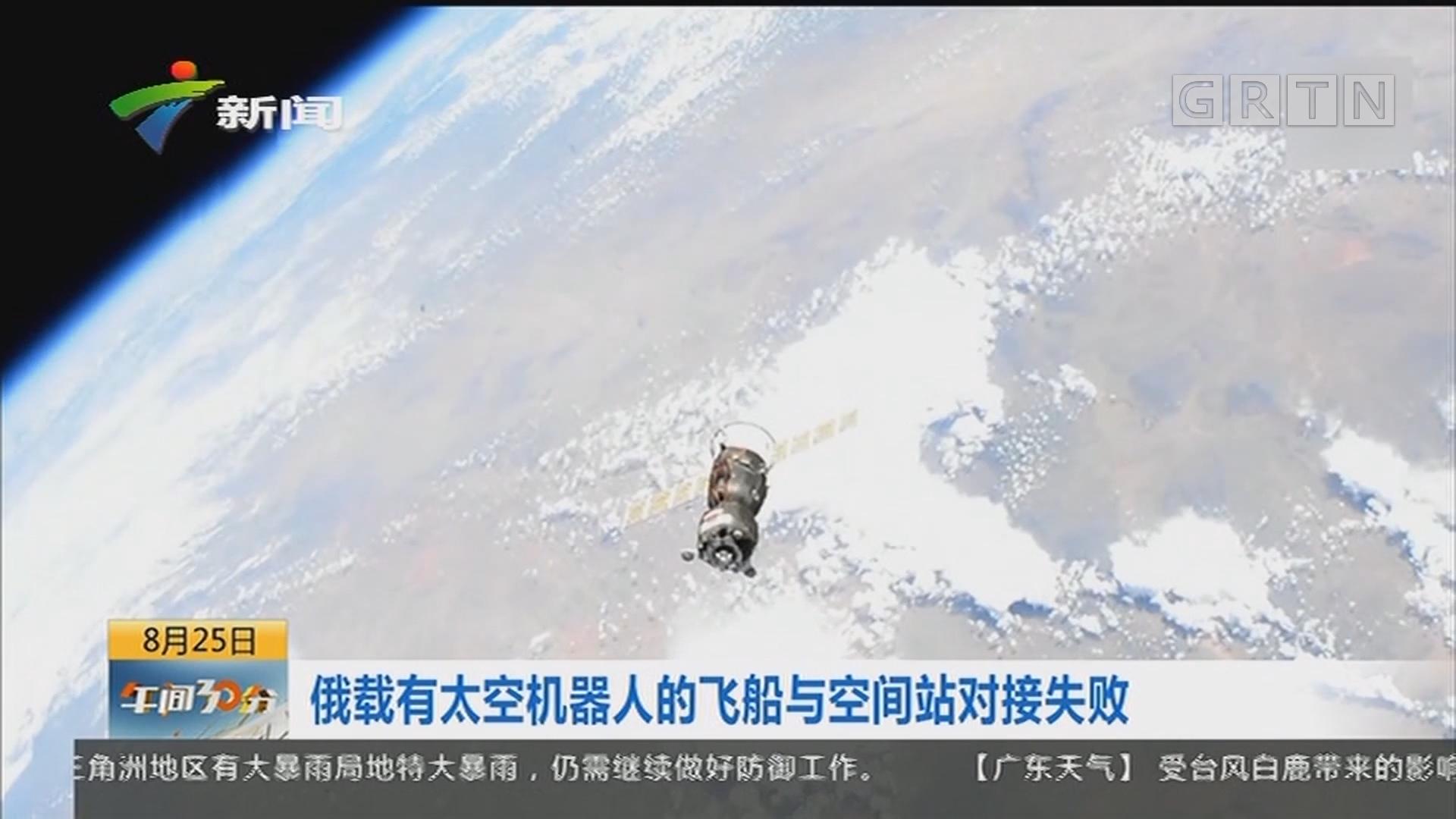 俄载有太空机器人的飞船与空间站对接失败