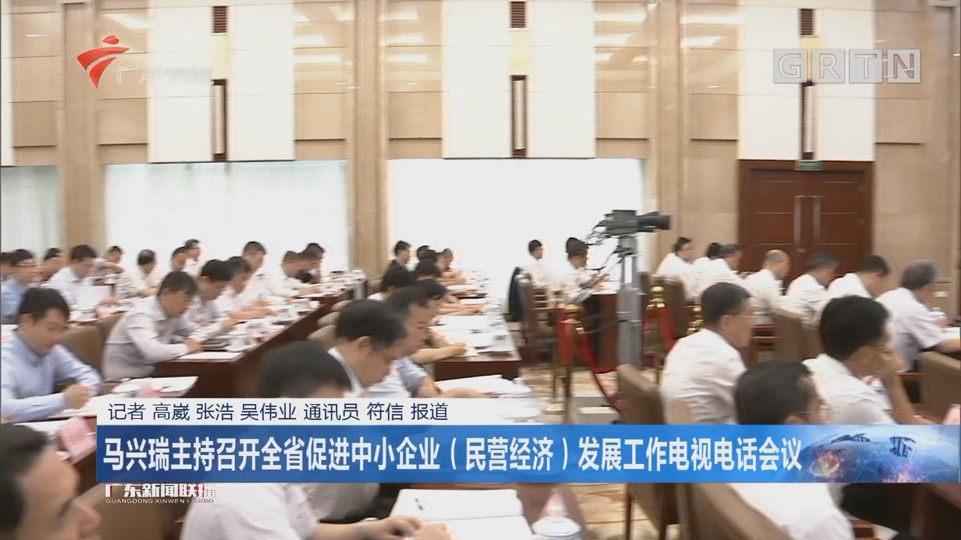 马兴瑞主持召开全省促进中小企业(民营经济)发展工作电视电话会议