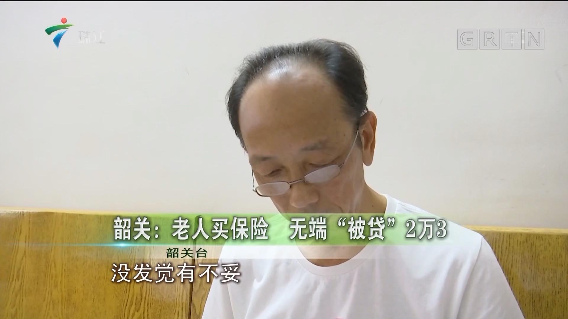 """韶关:老人买保险 无端""""被贷""""2万3"""