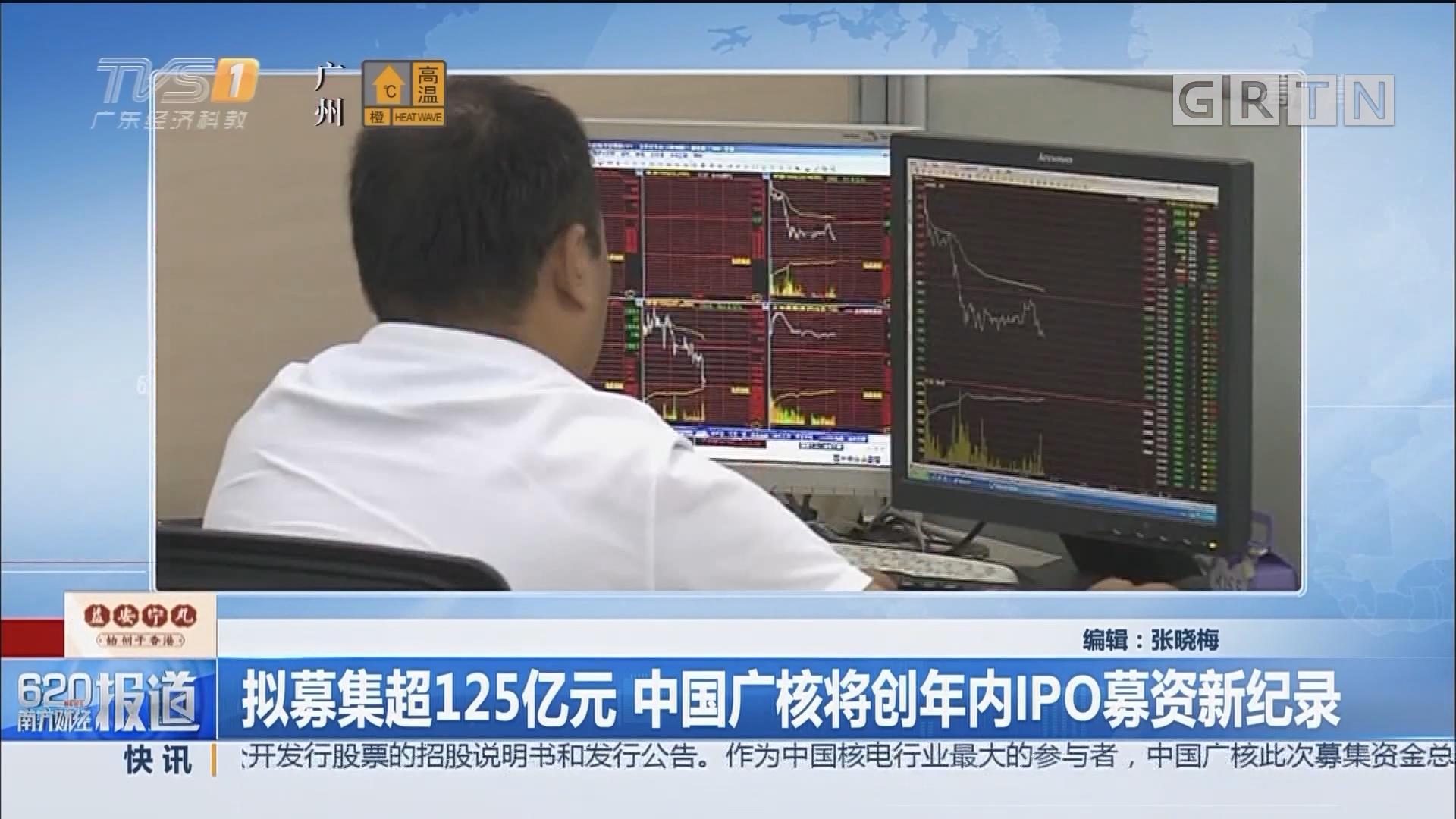 拟募集超125亿元 中国广核将创年内IPO募资新纪录