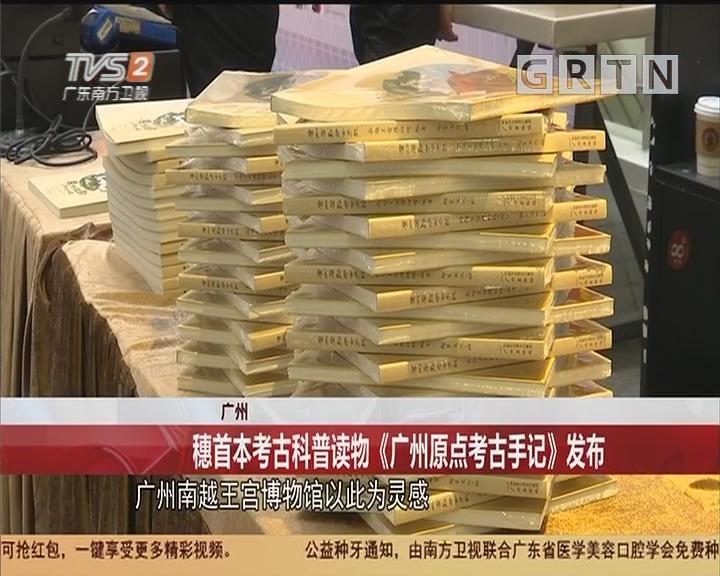 廣州:穗首本考古科普讀物《廣州原點考古手記》發布