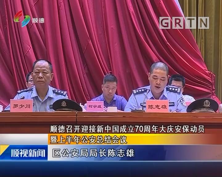 顺德召开迎接新中国成立70周年大庆安保动员 暨上半年公安总结会议