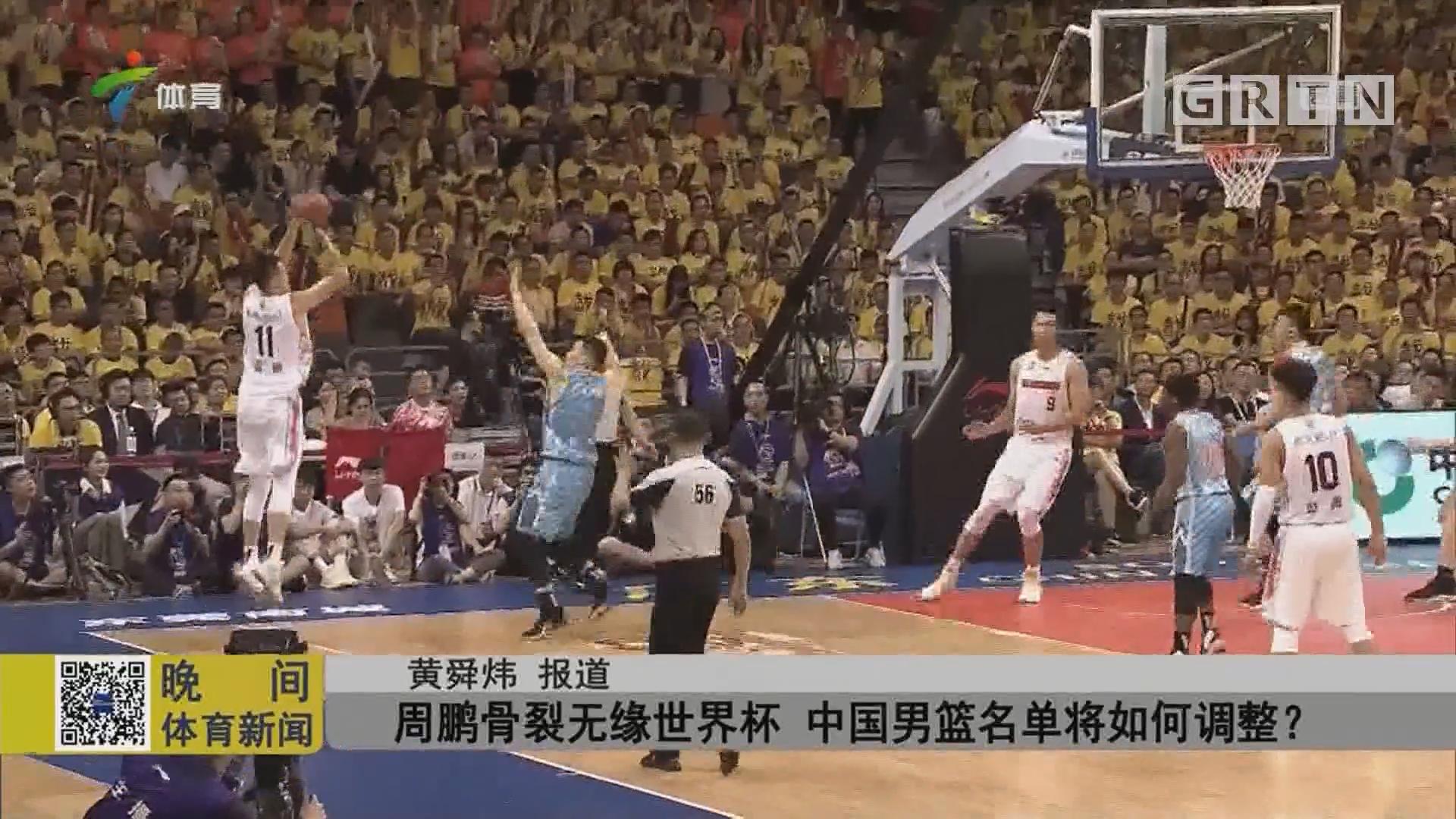 周鹏骨裂无缘世界杯 中国男篮名单将如何调整?