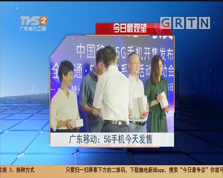 今日最观望 广东移动:5G手机今天发售