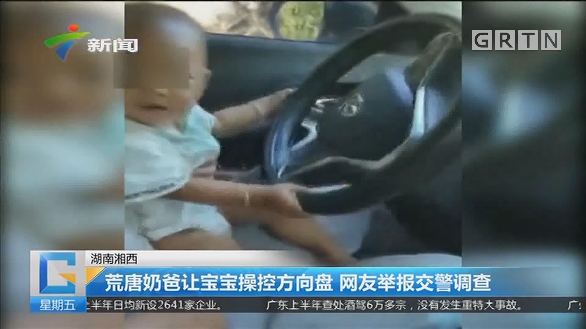 湖南湘西:荒唐奶爸让宝宝操控方向盘 网友举报交警调查