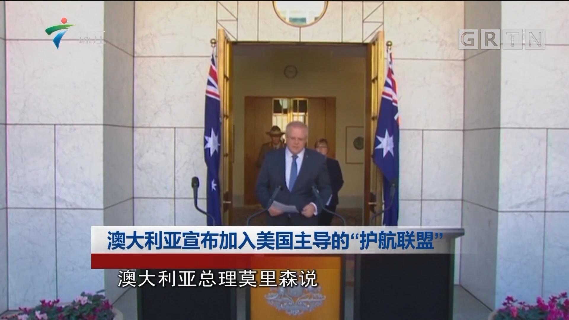 """澳大利亚宣布加入美国主导的""""护航联盟"""""""