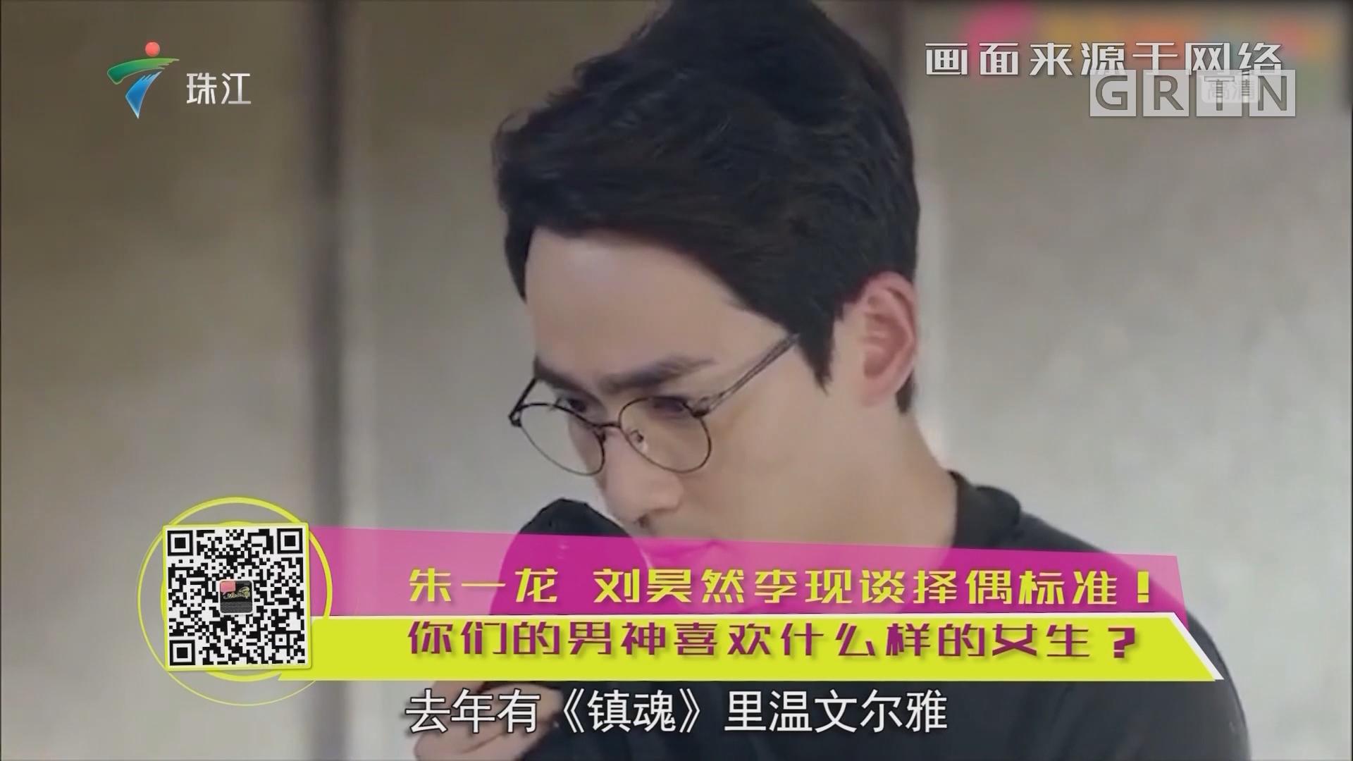 朱一龍 劉昊然李現談擇偶標準!你們的男神喜歡什么樣的女生?