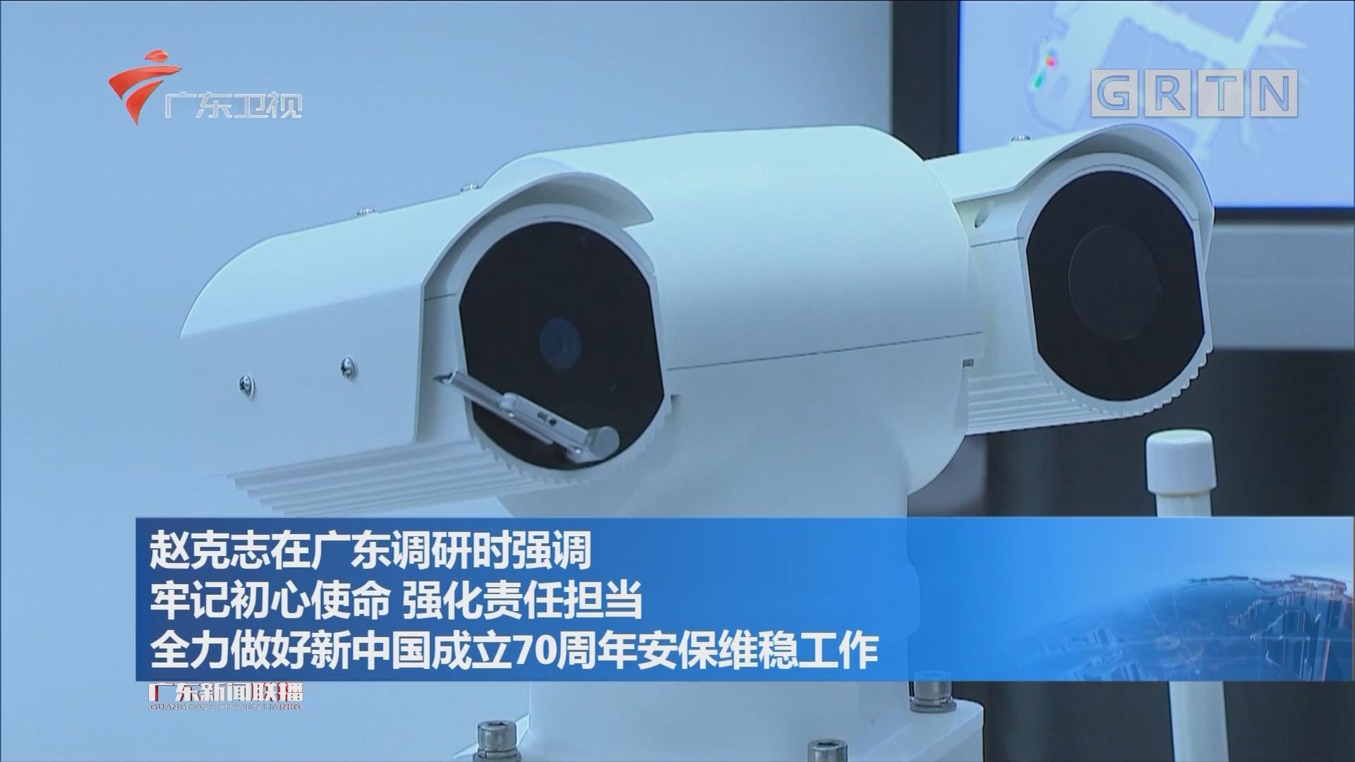 赵克志在广东调研时强调 牢记初心使命 强化责任担当 全力做好新中国成立70周年安保维稳工作