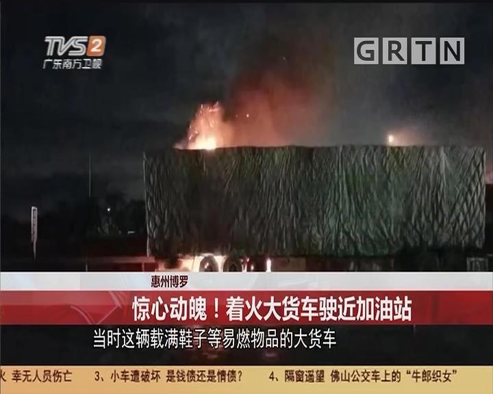 惠州博罗:惊心动魄!着火大货车驶近加油站