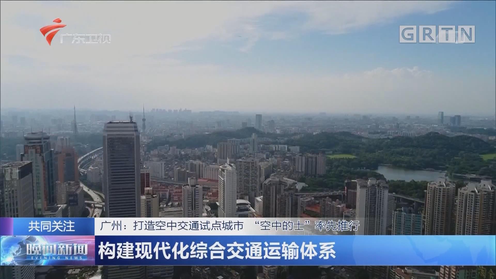 """广州:打造空中交通试点城市""""空中的士""""率先推行 构建现代化综合交通运输体系"""