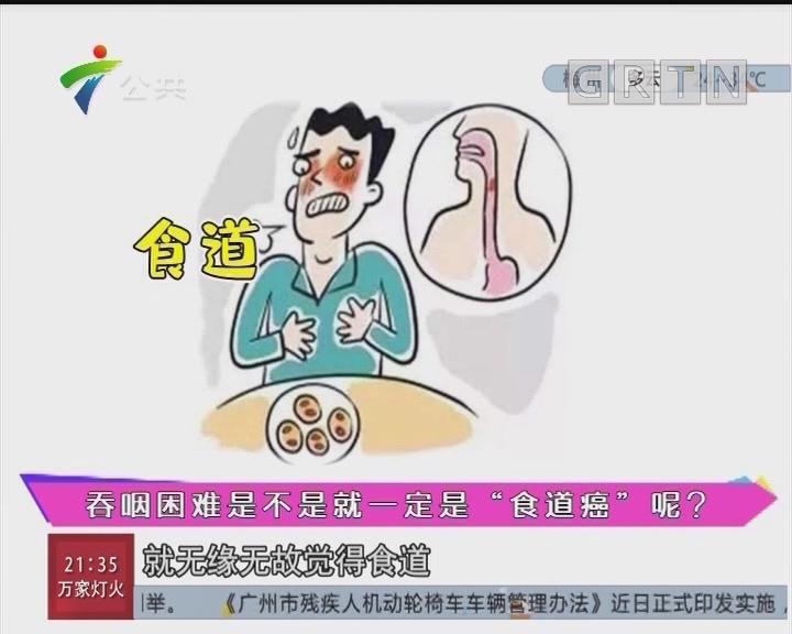 """健康有料:吞咽困难是不是就一定是""""食道癌""""呢?"""