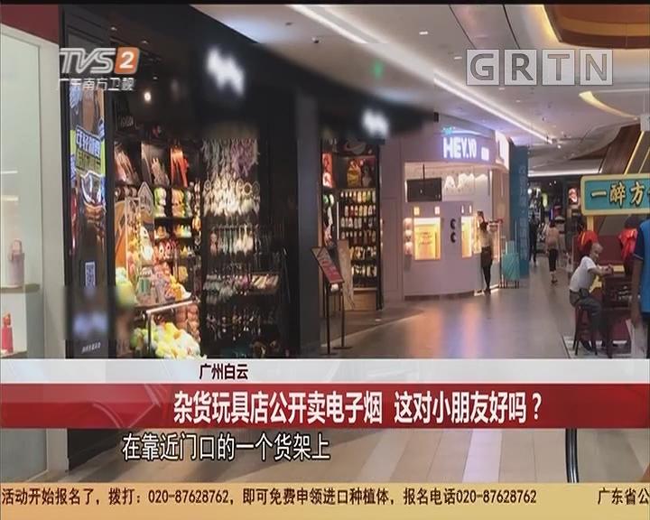 廣州白云:雜貨玩具店公開賣電子煙 這對小朋友好嗎?
