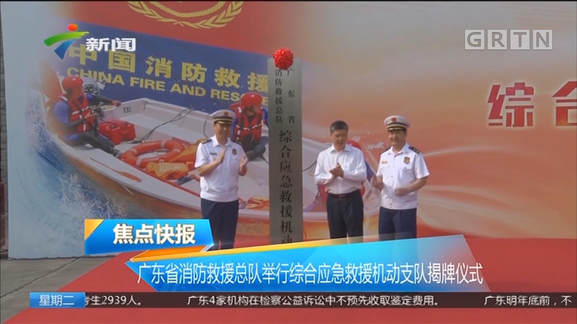广东省消防救授总队举行综合应急救援机动支队揭牌仪式