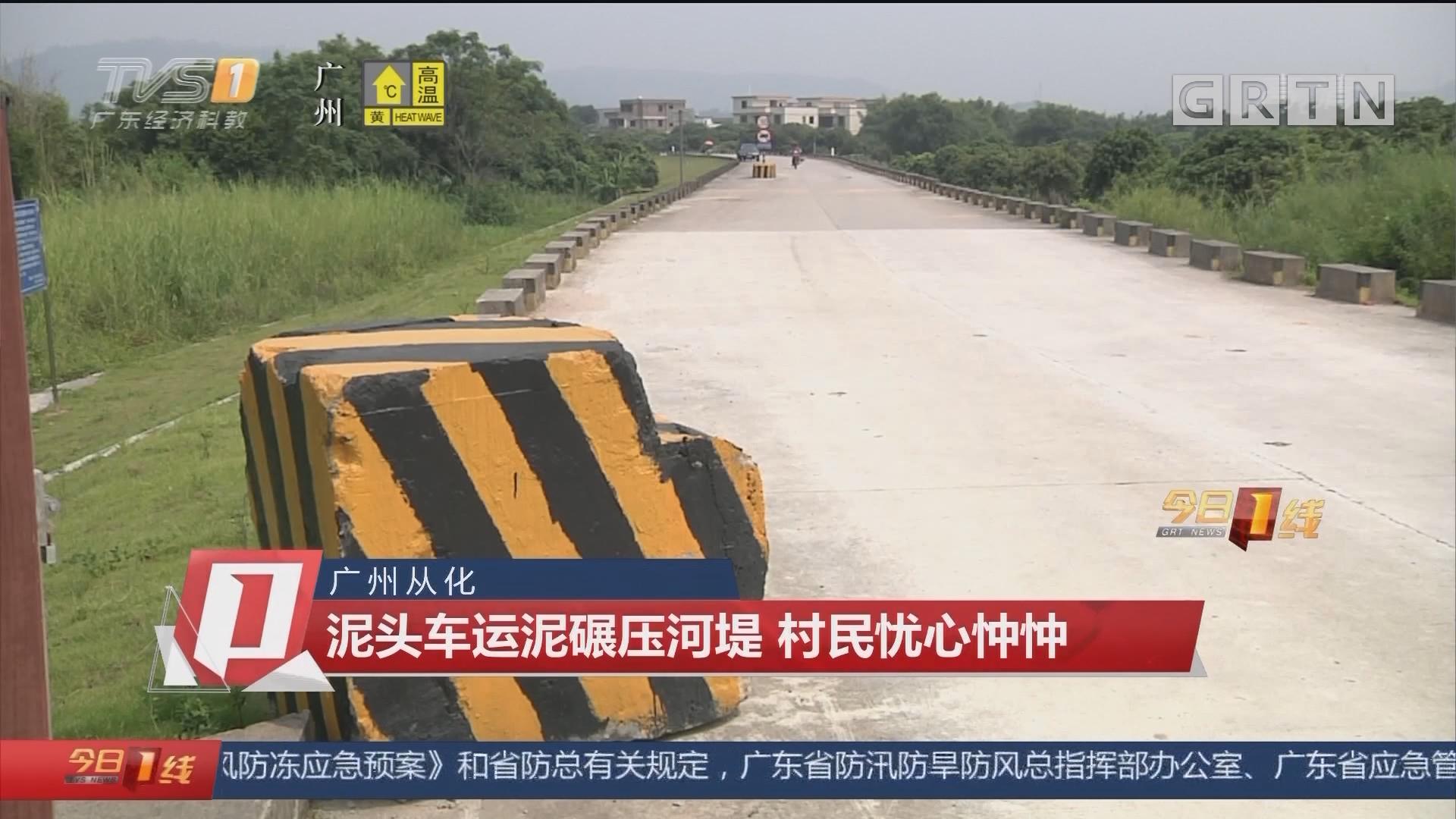 广州从化:泥头车运泥碾压河堤 村民忧心忡忡