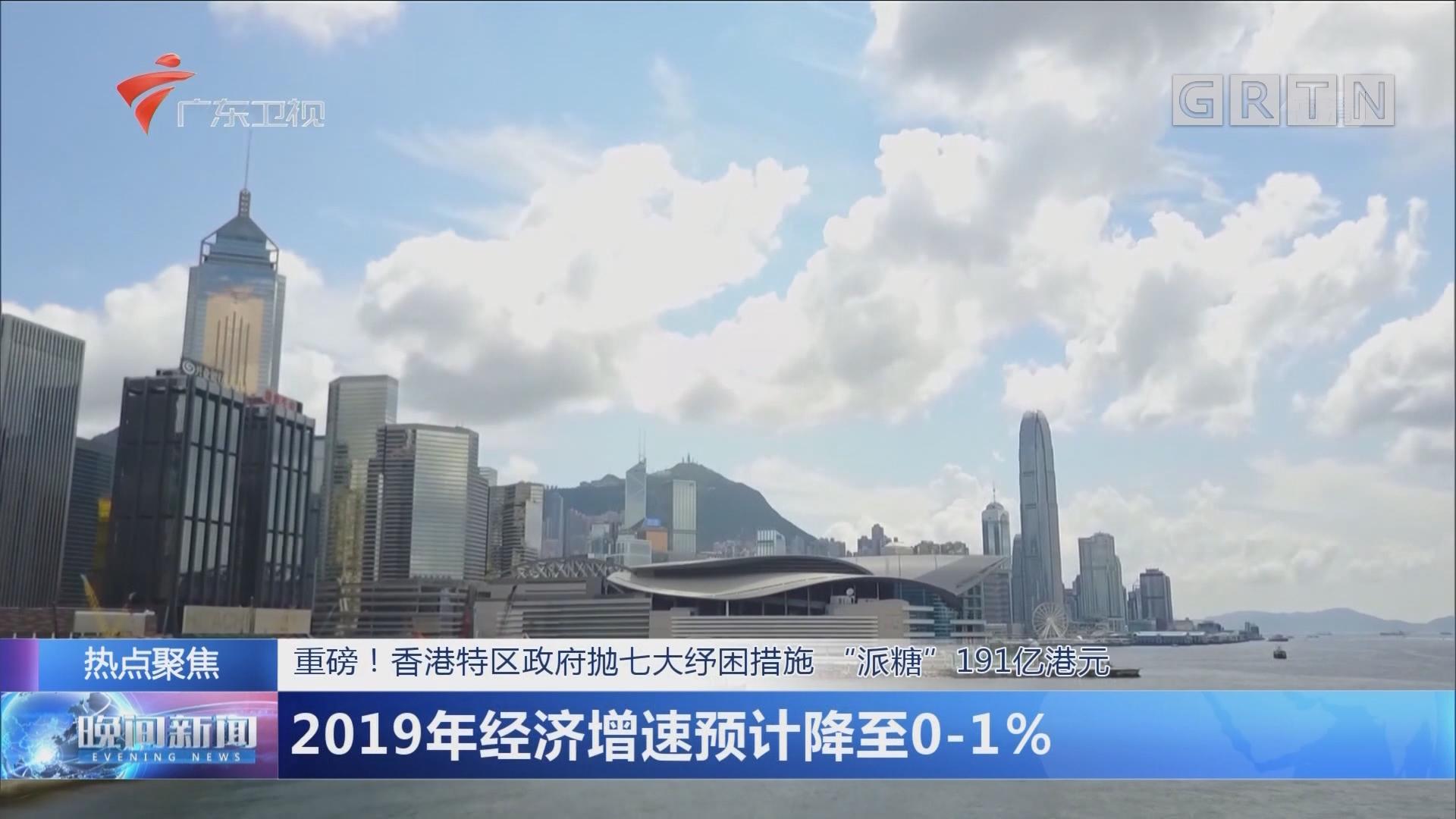 """重磅!香港特区政府抛七大纾困措施 """"派糖""""191亿港元 2019年经济增速预计降至0-1%"""