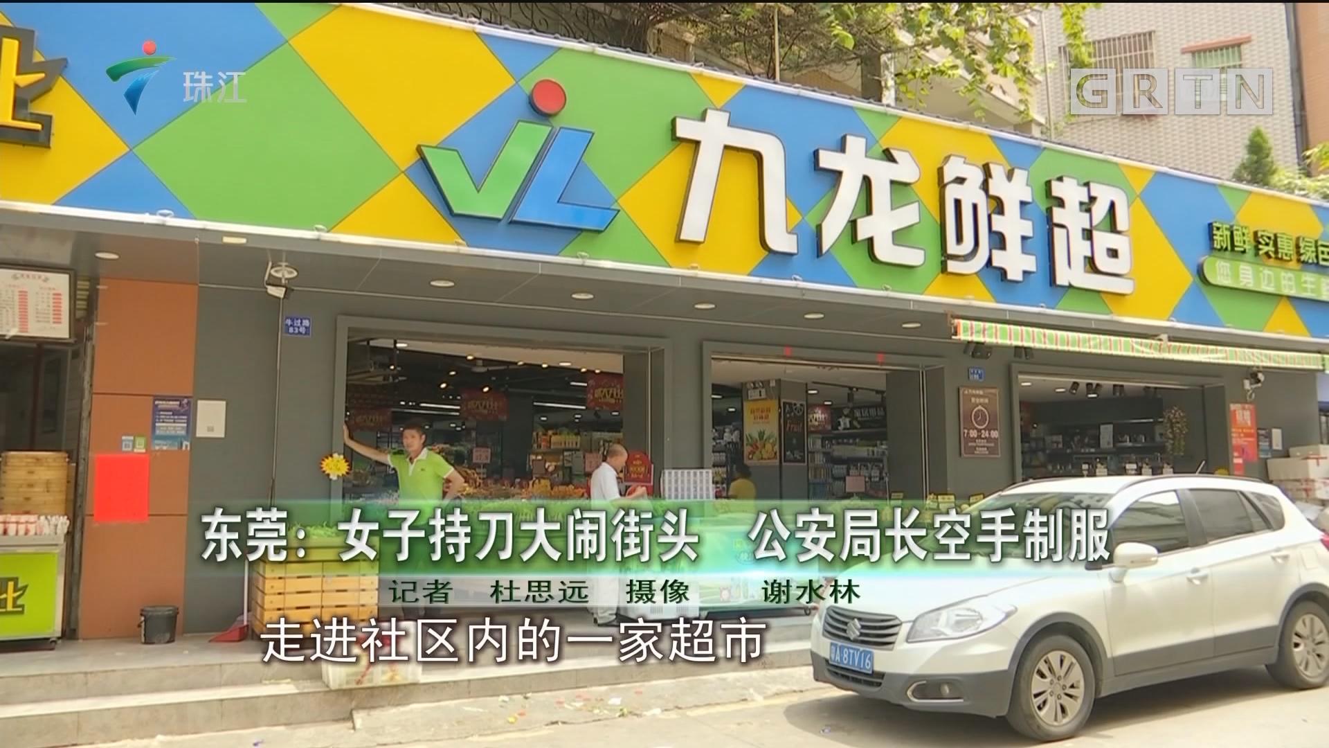 东莞:女子持刀大闹街头 公安局长空手制服