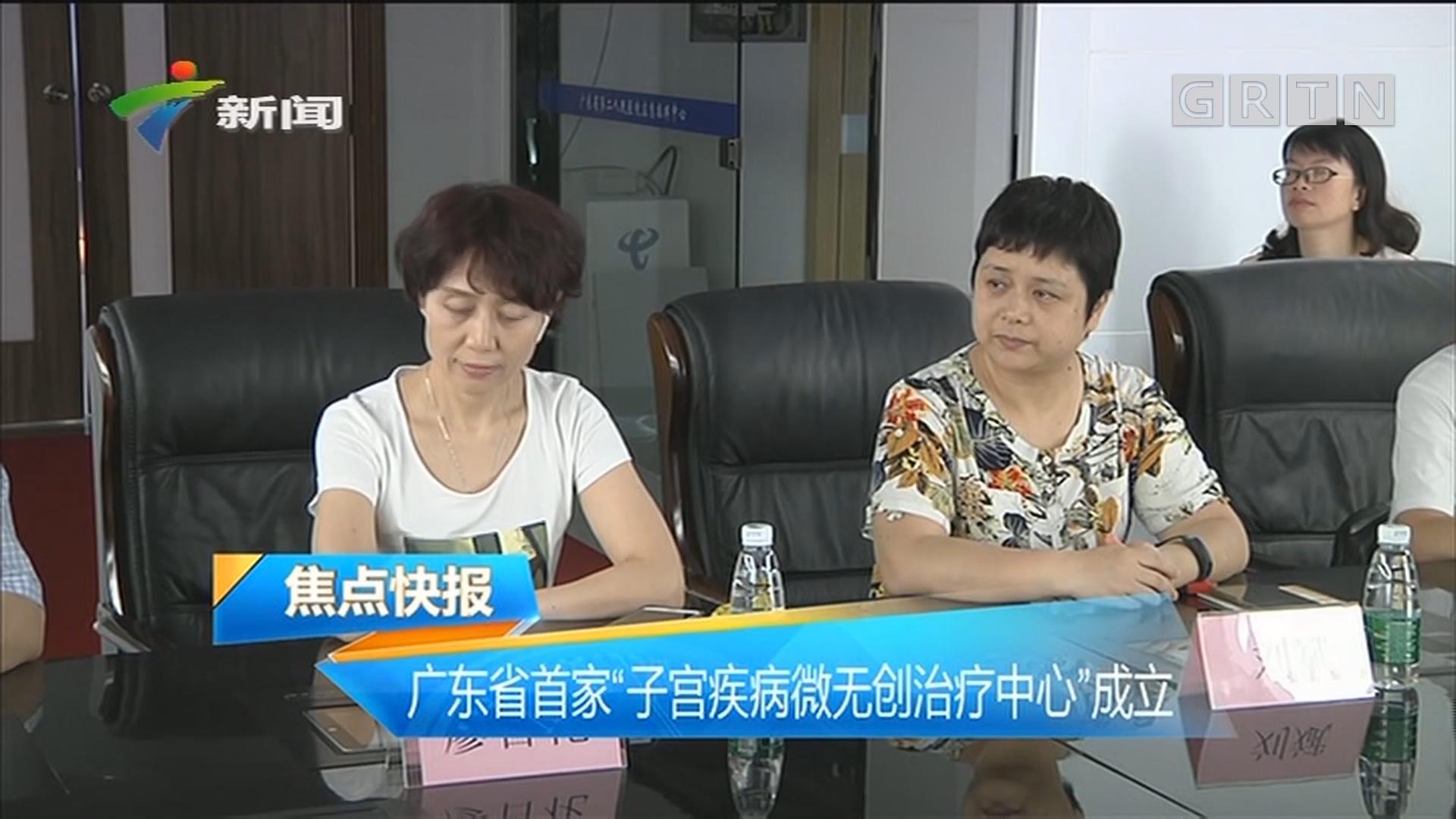 """广东省首家""""子宫疾病微无创治疗中心""""成立"""