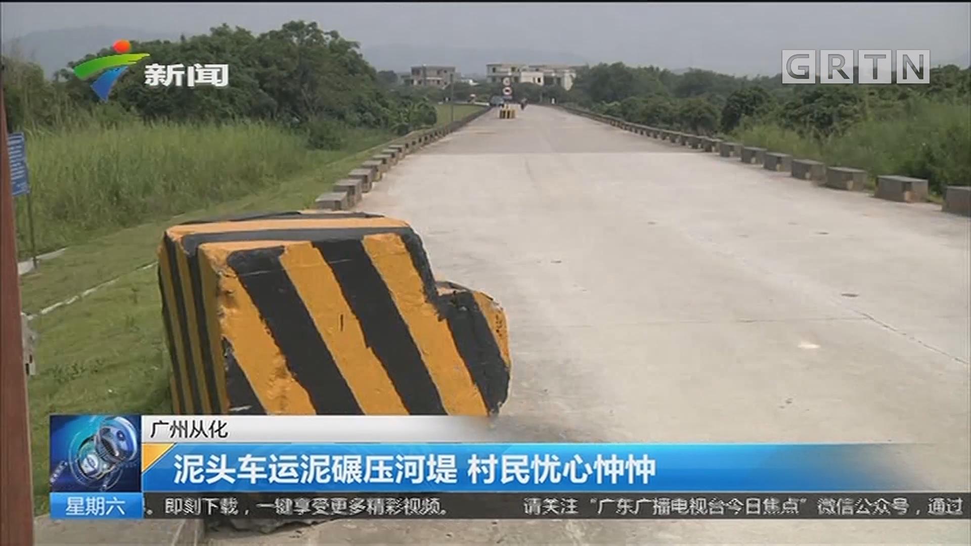 广州从化 泥头车运泥碾压河堤 村民忧心忡忡