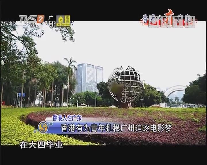 香港人在广东:香港有为青年扎根广州追逐电影梦